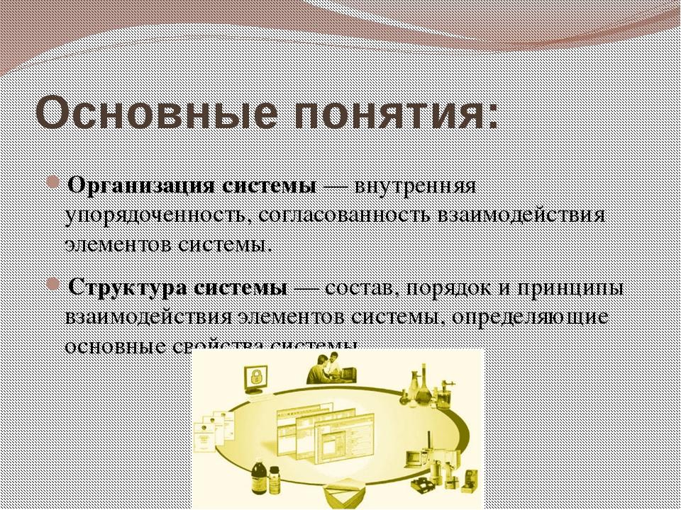Основные понятия: Организация системы — внутренняя упорядоченность, согласова...