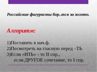 Российские фигуристы бор..тся за золото. Алгоритм: Поставить в нач.ф. Посмотр
