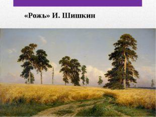 «Рожь» И. Шишкин