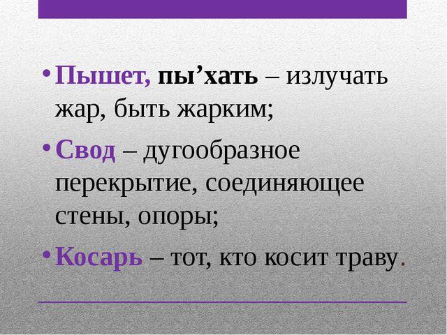 Пышет, пы'хать – излучать жар, быть жарким; Свод – дугообразное перекрытие, с...