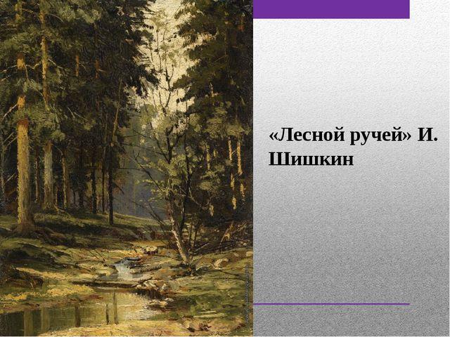 «Лесной ручей» И. Шишкин