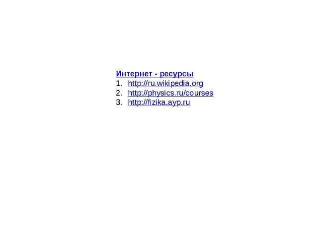Интернет - ресурсы http://ru.wikipedia.org http://physics.ru/courses http://f...
