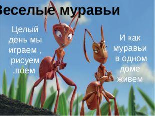 Веселые муравьи Целый день мы играем , рисуем ,поем И как муравьи в одном до