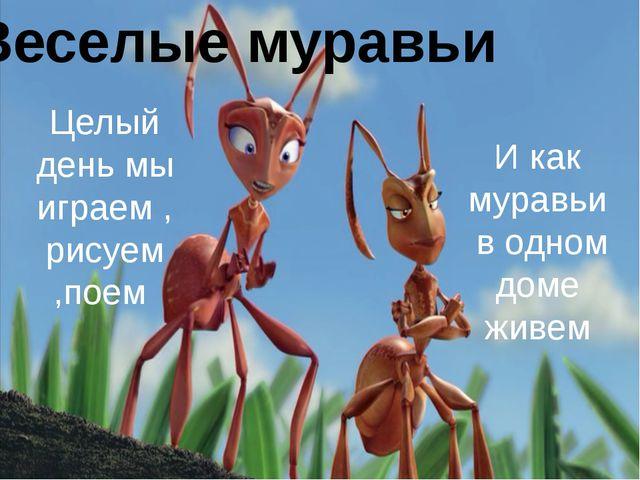 Веселые муравьи Целый день мы играем , рисуем ,поем И как муравьи в одном до...