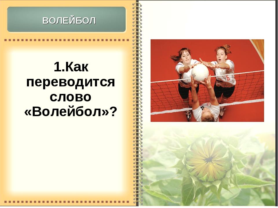 1.Как переводится слово «Волейбол»? Волейбол (англ. volleyball от volley — «у...
