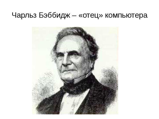 Чарльз Бэббидж – «отец» компьютера