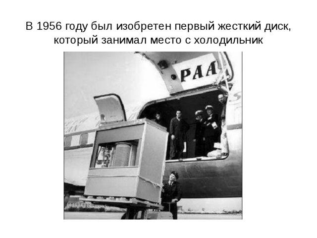 В 1956 году был изобретен первый жесткий диск, который занимал место с холоди...
