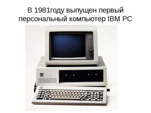 В 1981году выпущен первый персональный компьютер IBM PC