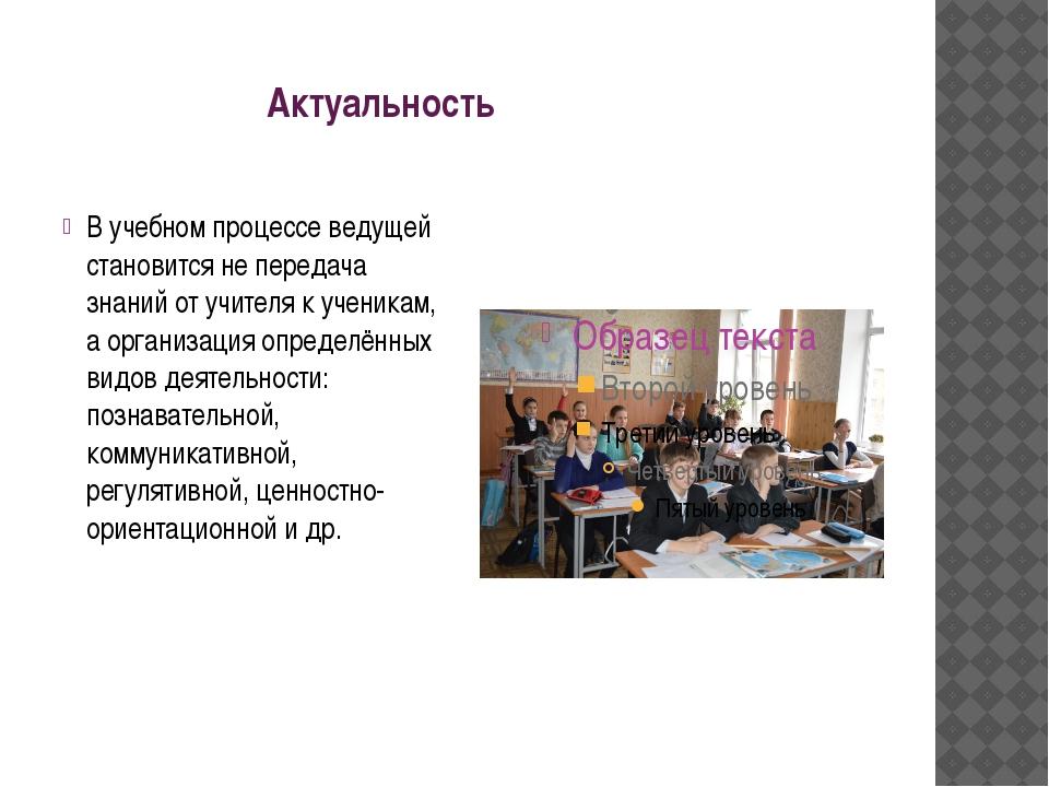 Актуальность В учебном процессе ведущей становится не передача знаний от учи...