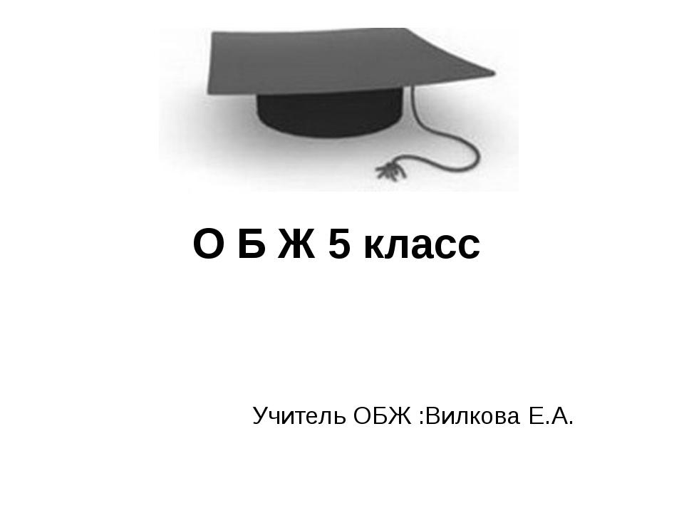 О Б Ж 5 класс Учитель ОБЖ :Вилкова Е.А.