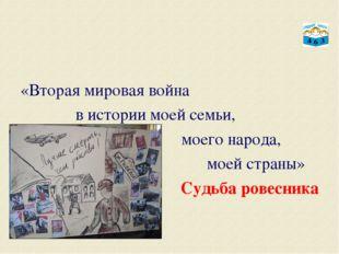 «Вторая мировая война в истории моей семьи, моего народа, моей страны» Судьб