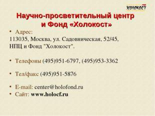 Научно-просветительный центр и Фонд «Холокост» Адрес: 113035, Москва, ул. Сад