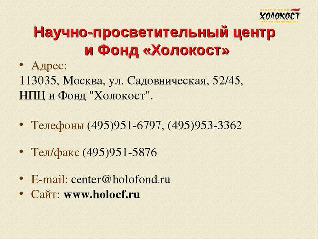 Научно-просветительный центр и Фонд «Холокост» Адрес: 113035, Москва, ул. Сад...