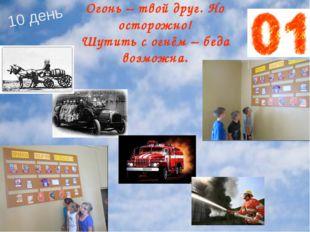 Огонь – твой друг. Но осторожно! Шутить с огнём – беда возможна. 10 день