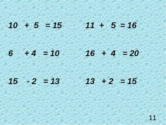 11 10 + 5 = 1511 + 5 = 16 6 + 4 = 1016 + 4 = 20 15 - 2 = 1313 + 2 = 15