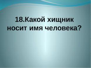 18.Какой хищник носит имя человека?