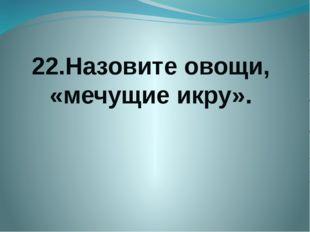 22.Назовите овощи, «мечущие икру».