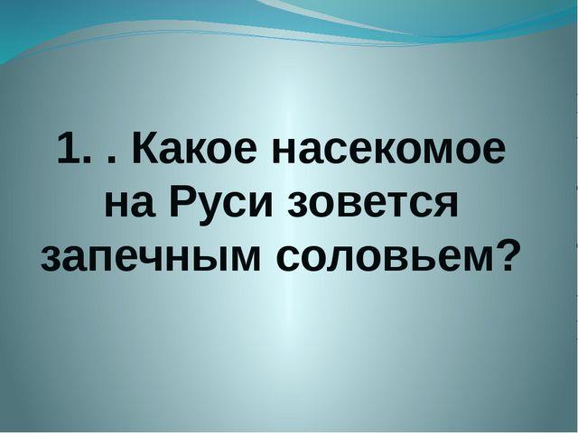 1. . Какое насекомое на Руси зовется запечным соловьем?