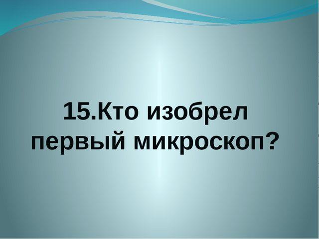 15.Кто изобрел первый микроскоп?