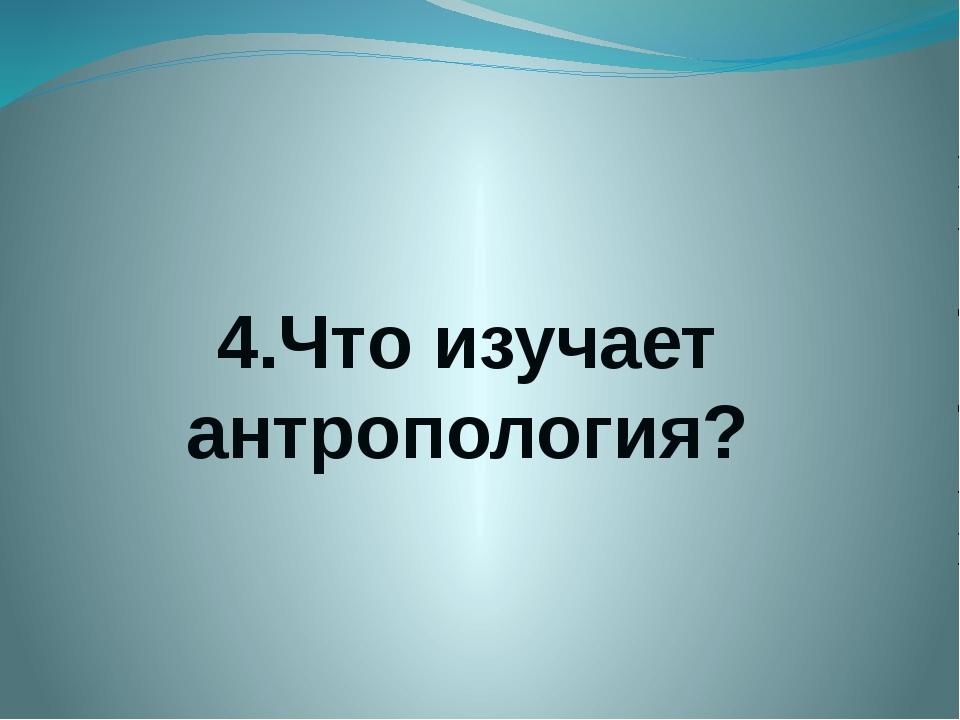 4.Что изучает антропология?