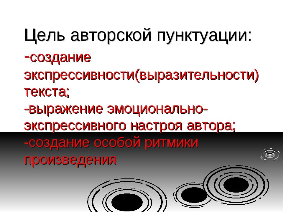 Цель авторской пунктуации: -создание экспрессивности(выразительности) текста;...