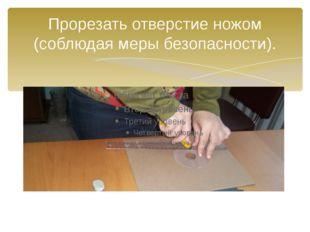 Прорезать отверстие ножом (соблюдая меры безопасности).
