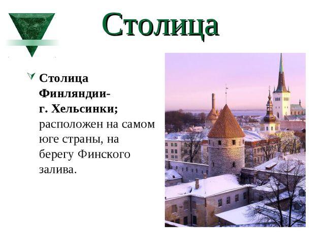 Столица Столица Финляндии- г. Хельсинки; расположен на самом юге страны, на...