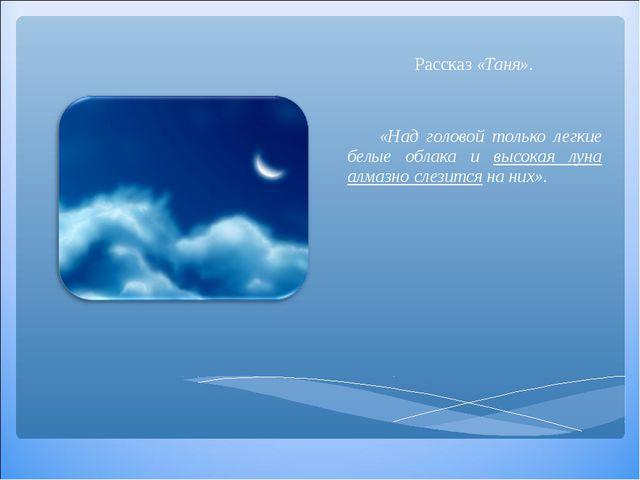 Рассказ «Таня». «Над головой только легкие белые облака и высокая луна алмаз...