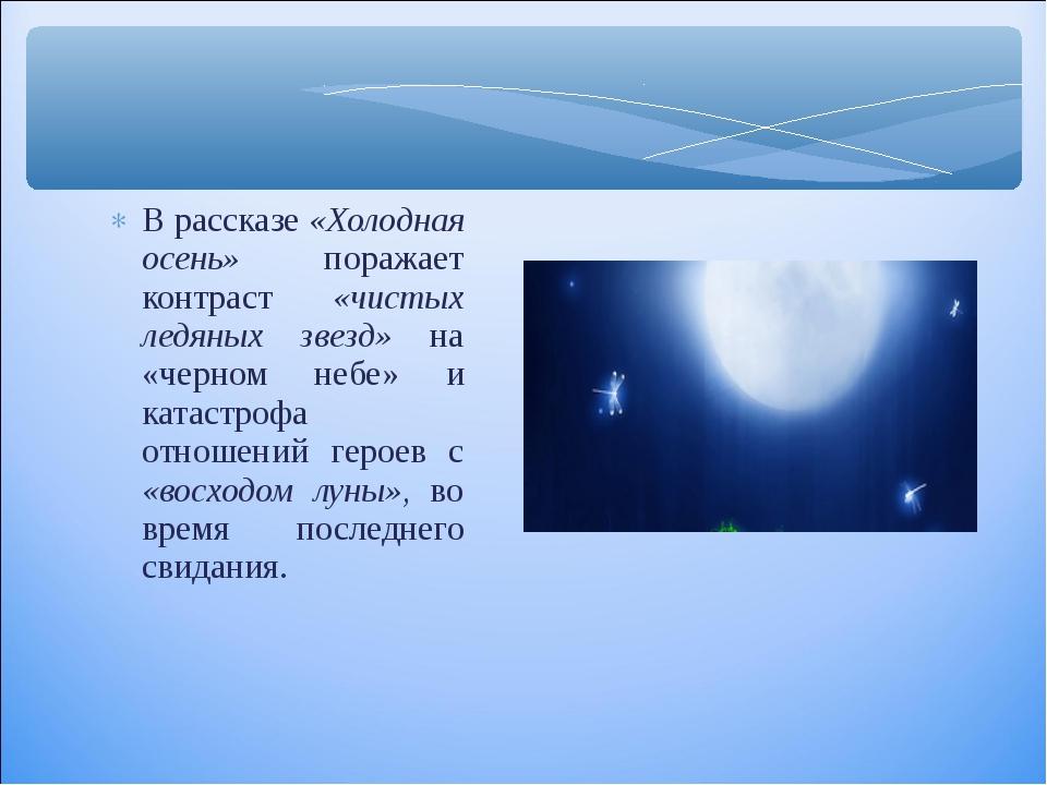 В рассказе «Холодная осень» поражает контраст «чистых ледяных звезд» на «черн...