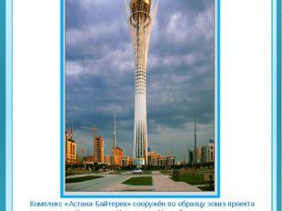 Комплекс «Астана-Байтерек» сооружён по образцу эскиз-проекта президента Каза