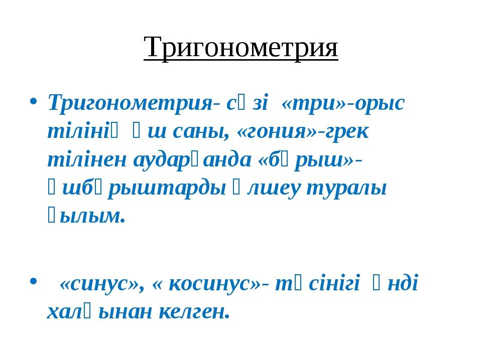 Тригонометрия Тригонометрия- сөзі «три»-орыс тілінің үш саны, «гония»-грек ті...