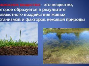 Биокосное вещество - это вещество, которое образуется в результате совместног