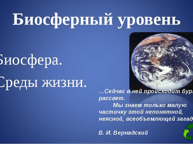 Биосферный уровень Биосфера. Среды жизни. …Сейчас в ней происходит бурный рас...