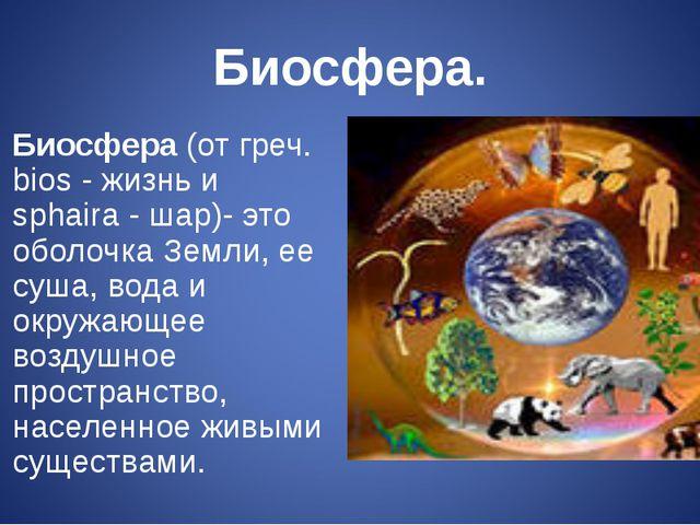 Биосфера. Биосфера(от греч. bios - жизнь и sphaira - шар)- это оболочка Земл...