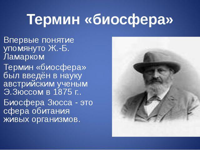 Термин «биосфера» Впервые понятие упомянуто Ж.-Б. Ламарком Термин «биосфера»...