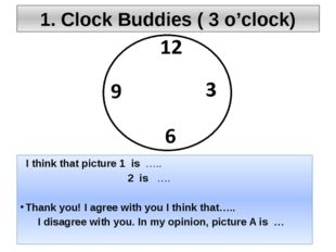 1. Clock Buddies ( 3 o'clock) I think that picture 1 is ….. 2 is …. Thank you