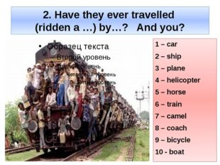 2. Have they ever travelled (ridden a …) by…? And you? 1 – car 2 – ship 3 – p