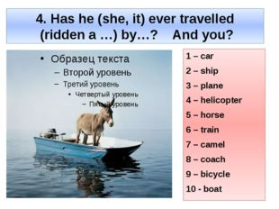 4. Has he (she, it) ever travelled (ridden a …) by…? And you? 1 – car 2 – shi