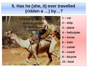 5. Has he (she, it) ever travelled (ridden a …) by…? 1 – car 2 – ship 3 – pla