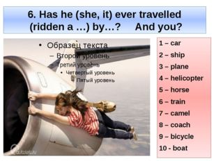 6. Has he (she, it) ever travelled (ridden a …) by…? And you? 1 – car 2 – shi