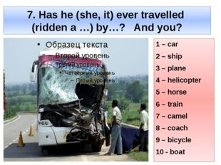 7. Has he (she, it) ever travelled (ridden a …) by…? And you? 1 – car 2 – shi