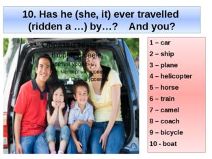 10. Has he (she, it) ever travelled (ridden a …) by…? And you? 1 – car 2 – sh