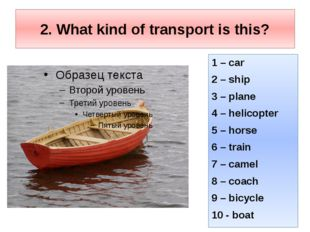2. What kind of transport is this? 1 – car 2 – ship 3 – plane 4 – helicopter