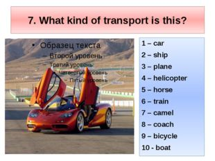 7. What kind of transport is this? 1 – car 2 – ship 3 – plane 4 – helicopter