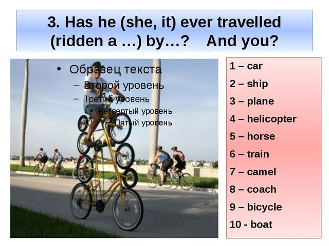 3. Has he (she, it) ever travelled (ridden a …) by…? And you? 1 – car 2 – shi...