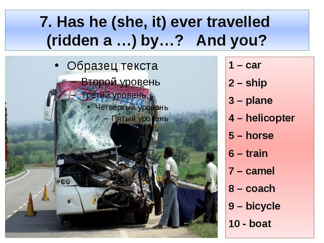 7. Has he (she, it) ever travelled (ridden a …) by…? And you? 1 – car 2 – shi...