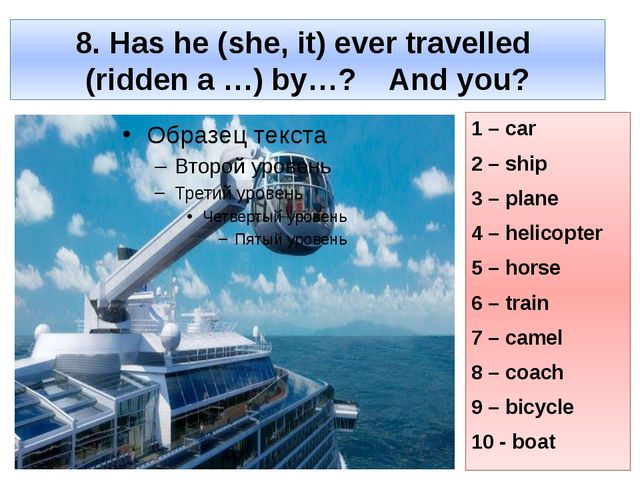 8. Has he (she, it) ever travelled (ridden a …) by…? And you? 1 – car 2 – shi...