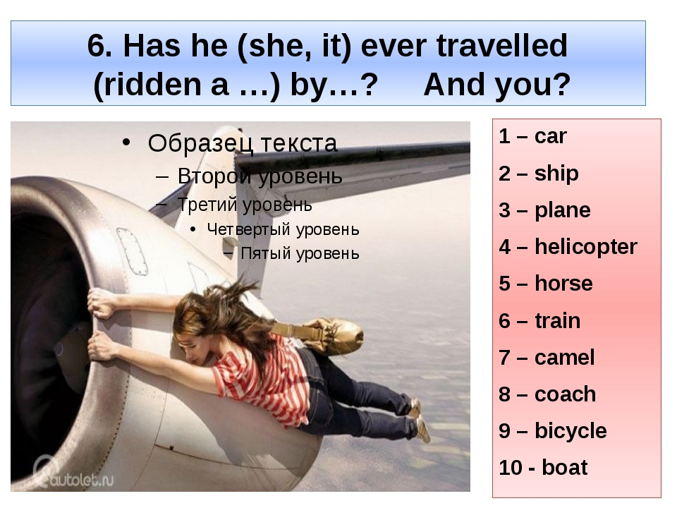 6. Has he (she, it) ever travelled (ridden a …) by…? And you? 1 – car 2 – shi...