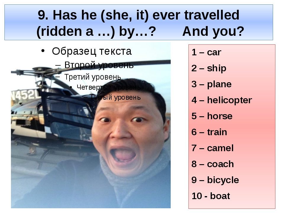 9. Has he (she, it) ever travelled (ridden a …) by…? And you? 1 – car 2 – shi...