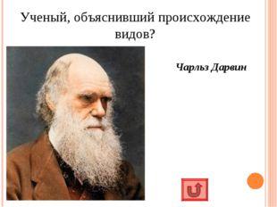 Ученый, объяснивший происхождение видов? Чарльз Дарвин
